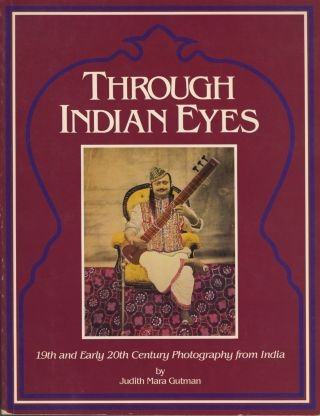 THROUGH INDIAN EYES: 19TH AND EARLY 20TH CENTURY PHOTOGRAPHY FROM INDIA. Judith Mara Gutman.