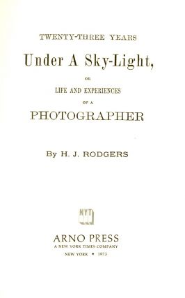TWENTY-THREE YEARS UNDER A SKY-LIGHT, OR LIFE AND EXPERIENCES OF A PHOTOGRAPHER.