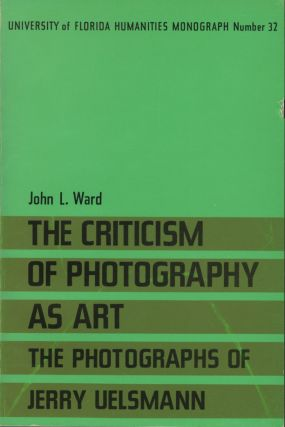 THE CRITICISM OF PHOTOGRAPHY AS ART: THE PHOTOGRAPHS OF JERRY UELSMANN. UELSMANN, John L. Ward