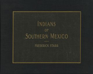 INDIANS OF SOUTHERN MEXICO: AN ETHNOGRAPHIC ALBUM. Frederick Starr.