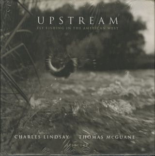UPSTREAM: FLY FISHING IN THE AMERICAN WEST. Charles Lindsay, Thomas McGuane.