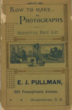 HOW TO MAKE PHOTOGRAPHS AND DESCRIPTIVE PRICE LIST.; E. J. PULLMAN, 935 PENNSYLVANIA AVENUE,...