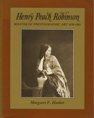 HENRY PEACH ROBINSON: MASTER OF PHOTOGRAPHIC ART, 1830-1901. ROBINSON, Margaret F. Harker