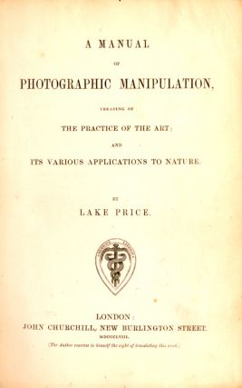 A MANUAL OF PHOTOGRAPHIC MANIPULATION, TREATING OF THE PRACTICE OF THE ART; AND ITS VARIOUS APPLICATIONS TO NATURE