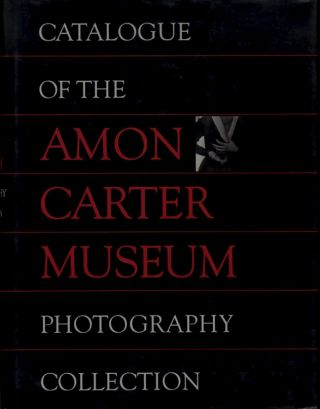 CATALOGUE OF THE AMON CARTER MUSEUM PHOTOGRAPHY COLLECTION. Carol E. Roark, Paula Ann Stewart,...