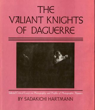 THE VALIANT KNIGHTS OF DAGUERRE: SELECTED CRITICAL ESSAYS ON PHOTOGRAPHY AND PROFILES OF...